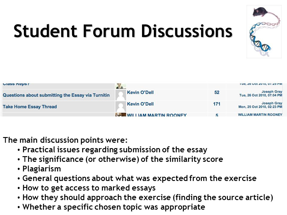 Student Forum Discussions The main discussion points were: Practical issues regarding submission of the essay The significance (or otherwise) of the similarity score Plagiarism General questions about what was expected from the exercise How to get access to marked essays How they should approach the exercise (finding the source article) Whether a specific chosen topic was appropriate