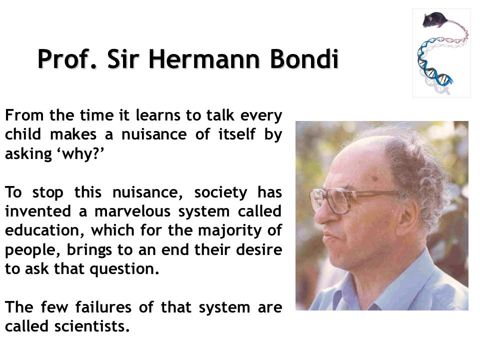 Prof. Sir Hermann Bondi From the time it learns to talk every child makes a nuisance of itself by asking why? To stop this nuisance, society has inven