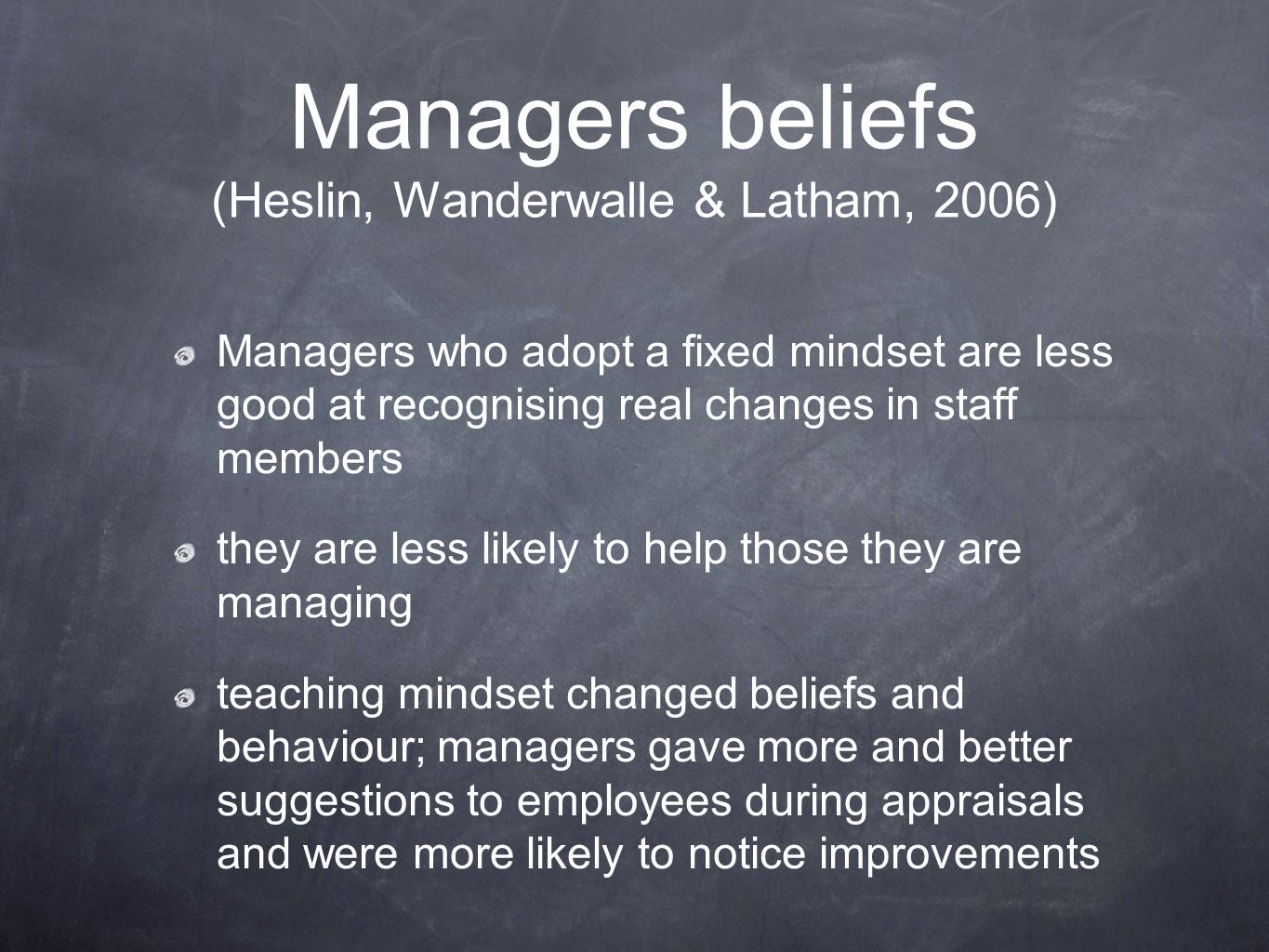 Managers beliefs (Heslin, Wanderwalle & Latham, 2006) Managers who adopt a fixed mindset are less good at recognising real changes in staff members th