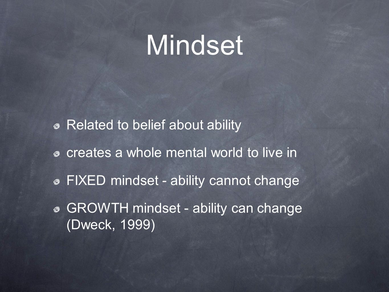 Mindset Related to belief about ability creates a whole mental world to live in FIXED mindset - ability cannot change GROWTH mindset - ability can cha