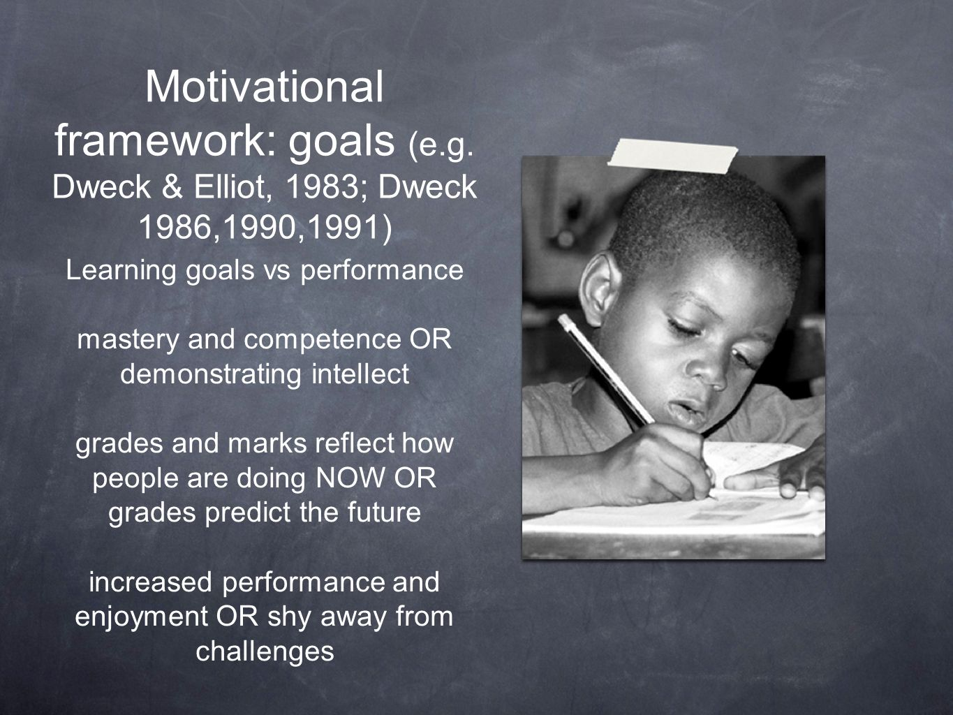 Motivational framework: goals (e.g. Dweck & Elliot, 1983; Dweck 1986,1990,1991) Learning goals vs performance mastery and competence OR demonstrating