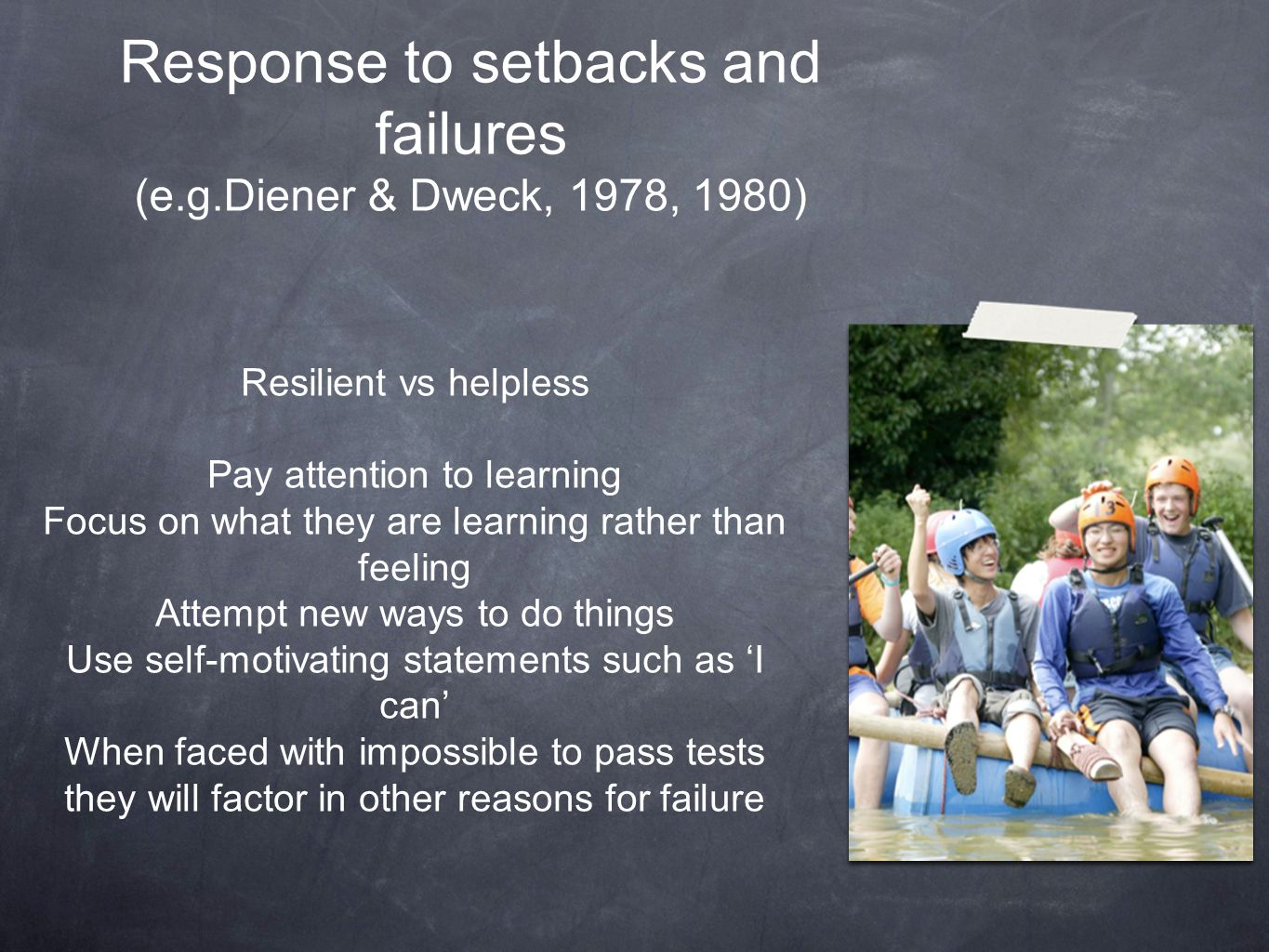 Response to setbacks and failures (e.g.Diener & Dweck, 1978, 1980) Resilient vs helpless Pay attention to learning Focus on what they are learning rat