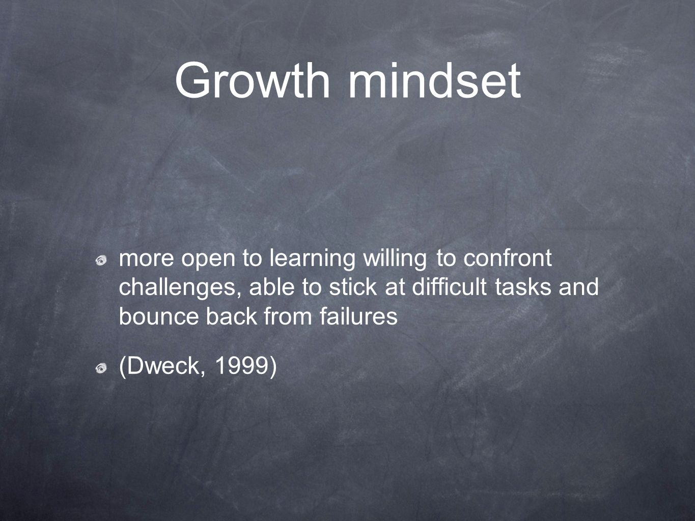 Growth mindset more open to learning willing to confront challenges, able to stick at difficult tasks and bounce back from failures (Dweck, 1999)