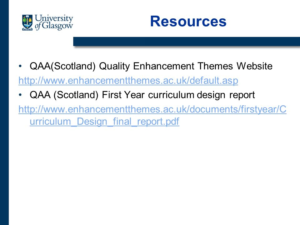 Resources QAA(Scotland) Quality Enhancement Themes Website http://www.enhancementthemes.ac.uk/default.asp QAA (Scotland) First Year curriculum design report http://www.enhancementthemes.ac.uk/documents/firstyear/C urriculum_Design_final_report.pdf