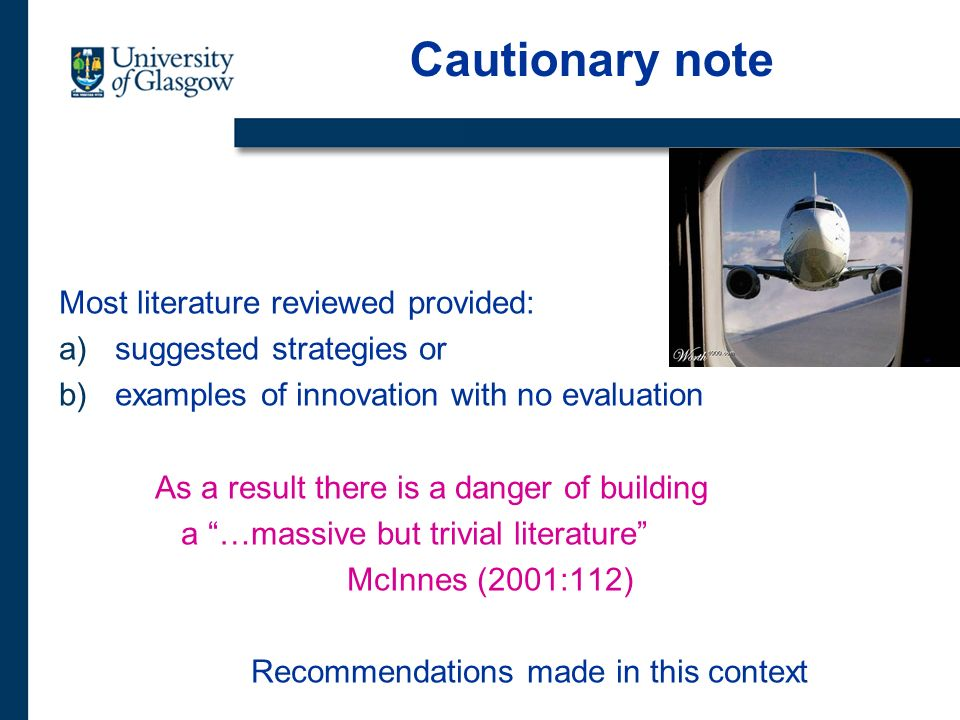 Cautionary note Most literature reviewed provided: a)suggested strategies or b)examples of innovation with no evaluation As a result there is a danger of building a …massive but trivial literature McInnes (2001:112) Recommendations made in this context