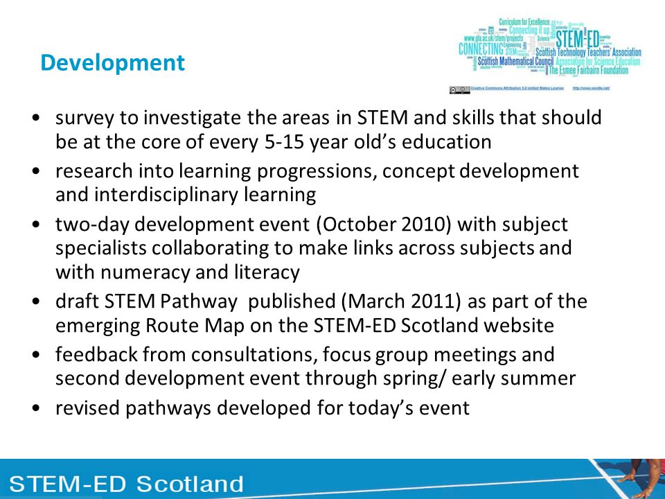 Development survey to investigate the areas in STEM and skills that should be at the core of every 5-15 year olds education research into learning progressions, concept development and interdisciplinary learning two-day development event (October 2010) with subject specialists collaborating to make links across subjects and with numeracy and literacy draft STEM Pathway published (March 2011) as part of the emerging Route Map on the STEM-ED Scotland website feedback from consultations, focus group meetings and second development event through spring/ early summer revised pathways developed for todays event