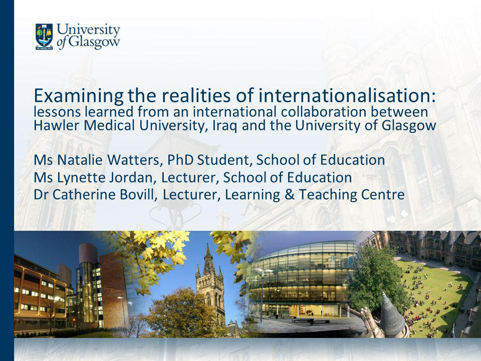 Examining the realities of internationalisation: lessons learned from an international collaboration between Hawler Medical University, Iraq and the University of Glasgow Ms Natalie Watters, PhD Student, School of Education Ms Lynette Jordan, Lecturer, School of Education Dr Catherine Bovill, Lecturer, Learning & Teaching Centre