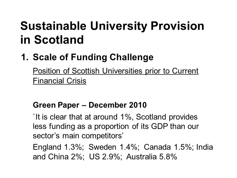 Sustainable University Provision in Scotland 1.Scale of Funding Challenge Position of Scottish Universities prior to Current Financial Crisis Green Paper – December 2010 `It is clear that at around 1%, Scotland provides less funding as a proportion of its GDP than our sectors main competitors England 1.3%; Sweden 1.4%; Canada 1.5%; India and China 2%; US 2.9%; Australia 5.8%