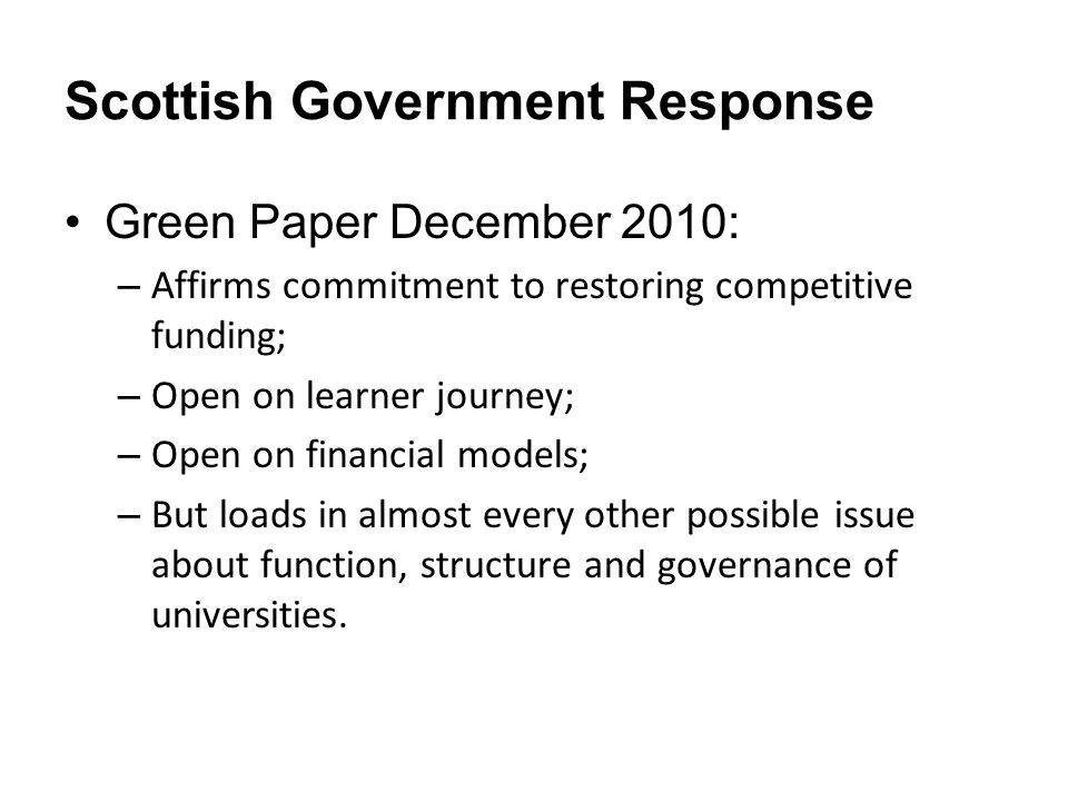 Scottish Government Response Green Paper December 2010: – Affirms commitment to restoring competitive funding; – Open on learner journey; – Open on financial models; – But loads in almost every other possible issue about function, structure and governance of universities.