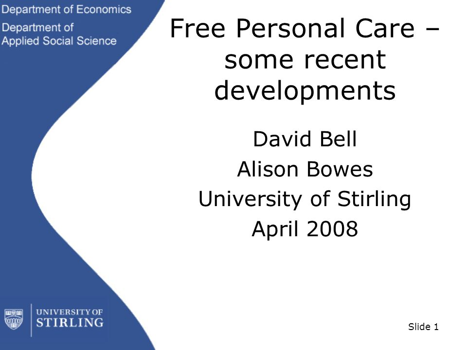 Slide 1 Free Personal Care – some recent developments David Bell Alison Bowes University of Stirling April 2008