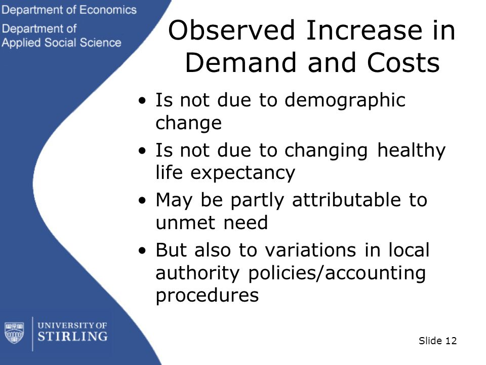 Slide 12 Observed Increase in Demand and Costs Is not due to demographic change Is not due to changing healthy life expectancy May be partly attributable to unmet need But also to variations in local authority policies/accounting procedures