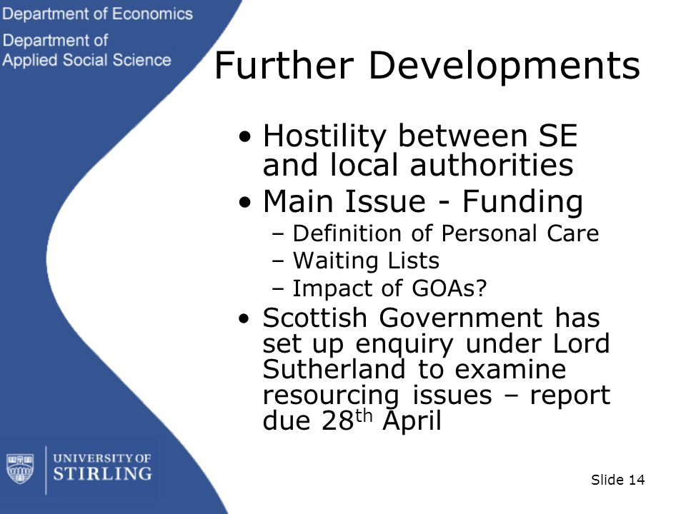 Slide 14 Further Developments Hostility between SE and local authorities Main Issue - Funding –Definition of Personal Care –Waiting Lists –Impact of GOAs.