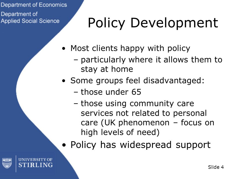 Slide 4 Policy Development Most clients happy with policy –particularly where it allows them to stay at home Some groups feel disadvantaged: –those under 65 –those using community care services not related to personal care (UK phenomenon – focus on high levels of need) Policy has widespread support