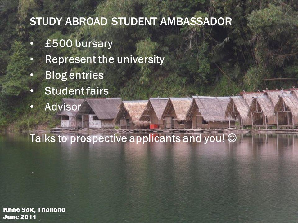 STUDY ABROAD STUDENT AMBASSADOR £500 bursary Represent the university Blog entries Student fairs Advisor Talks to prospective applicants and you.