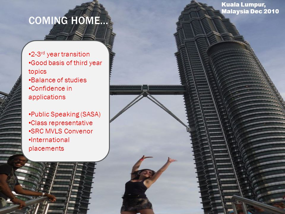 COMING HOME… 2-3 rd year transition Good basis of third year topics Balance of studies Confidence in applications Public Speaking (SASA) Class representative SRC MVLS Convenor International placements Kuala Lumpur, Malaysia Dec 2010