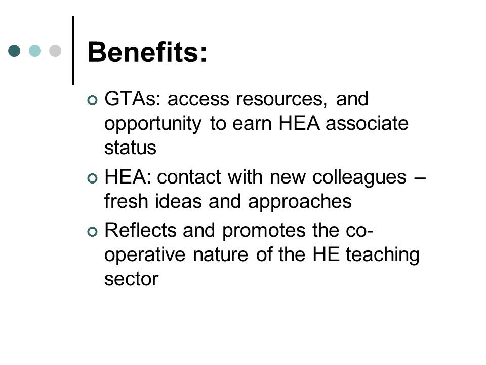 GTAs: access resources, and opportunity to earn HEA associate status HEA: contact with new colleagues – fresh ideas and approaches Reflects and promotes the co- operative nature of the HE teaching sector Benefits: