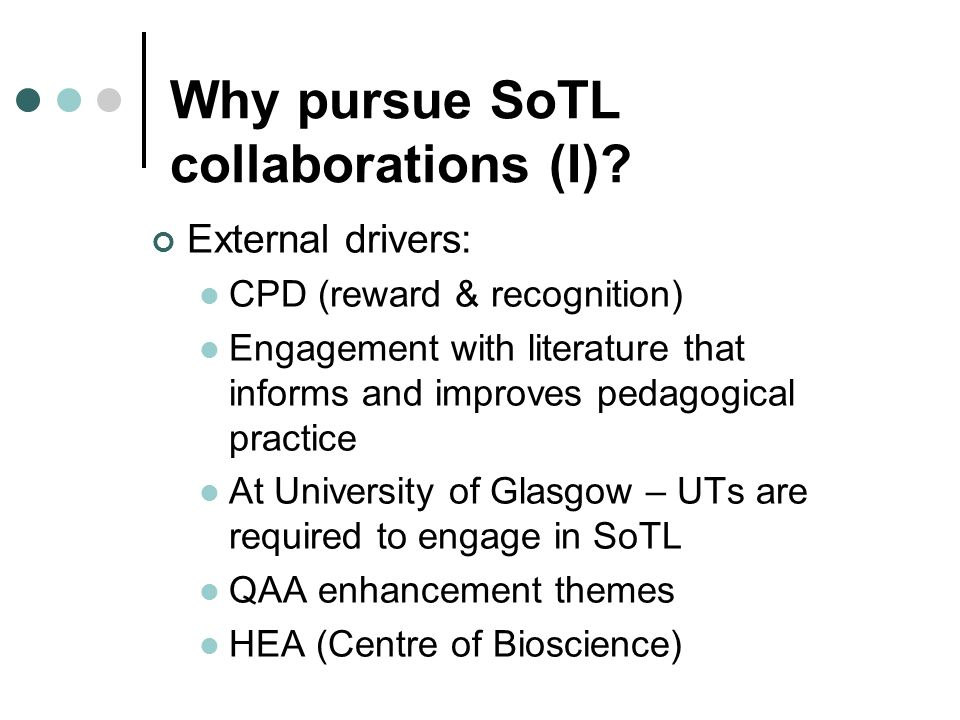 Why pursue SoTL collaborations (I)? External drivers: CPD (reward & recognition) Engagement with literature that informs and improves pedagogical prac