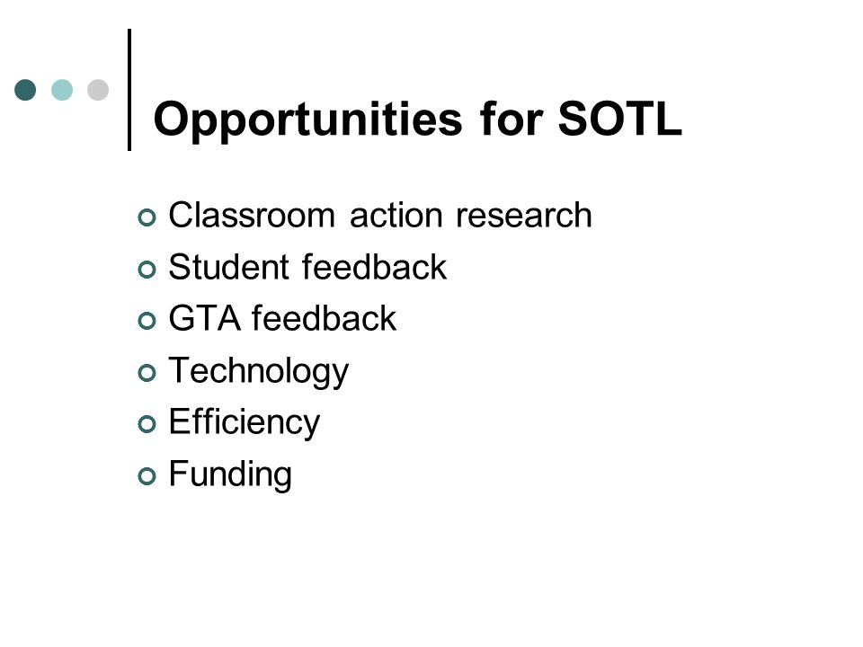 Opportunities for SOTL Classroom action research Student feedback GTA feedback Technology Efficiency Funding