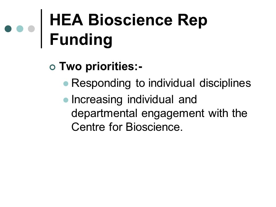 HEA Bioscience Rep Funding Two priorities:- Responding to individual disciplines Increasing individual and departmental engagement with the Centre for Bioscience.