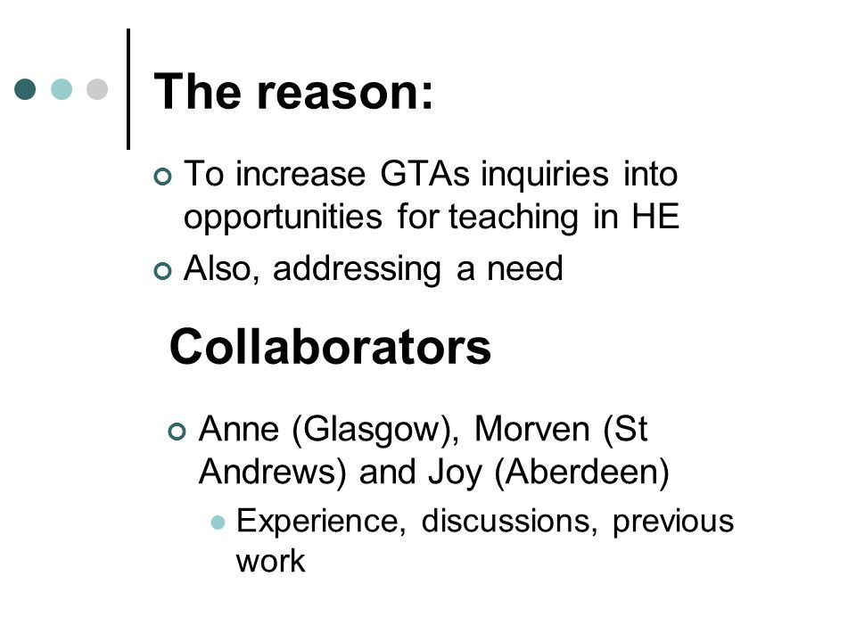 To increase GTAs inquiries into opportunities for teaching in HE Also, addressing a need The reason: Anne (Glasgow), Morven (St Andrews) and Joy (Aberdeen) Experience, discussions, previous work Collaborators