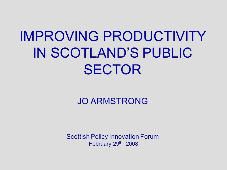 IMPROVING PRODUCTIVITY IN SCOTLANDS PUBLIC SECTOR JO ARMSTRONG Scottish Policy Innovation Forum February 29 th 2008