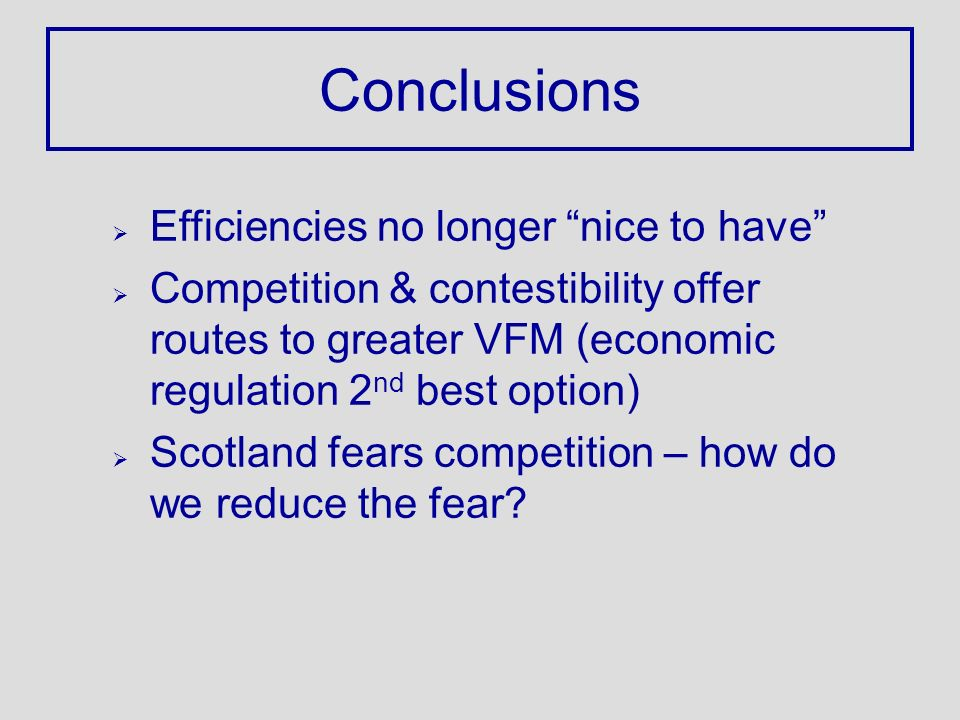 Conclusions Ø Efficiencies no longer nice to have Ø Competition & contestibility offer routes to greater VFM (economic regulation 2 nd best option) Ø Scotland fears competition – how do we reduce the fear