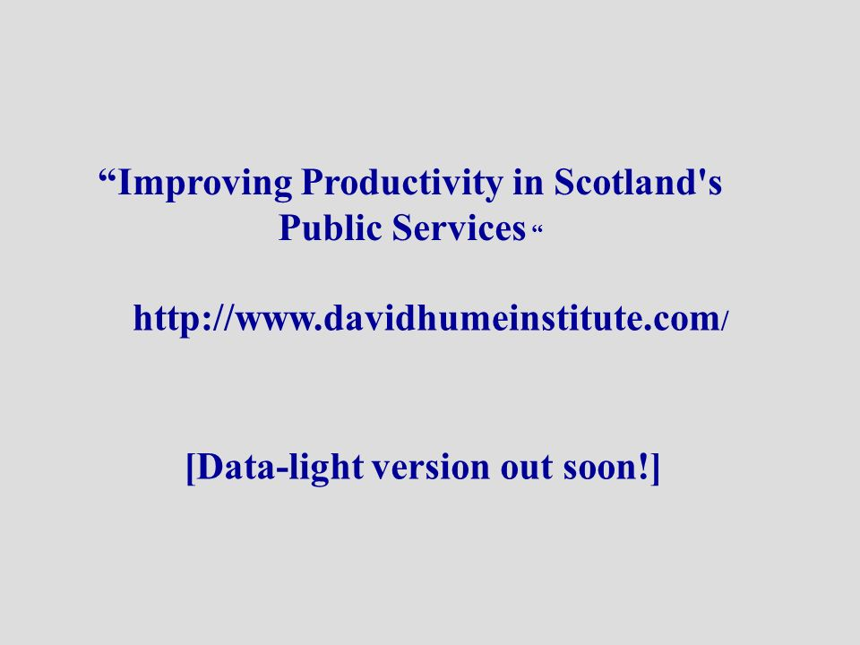 http://www.davidhumeinstitute.com / Improving Productivity in Scotland s Public Services [Data-light version out soon!]