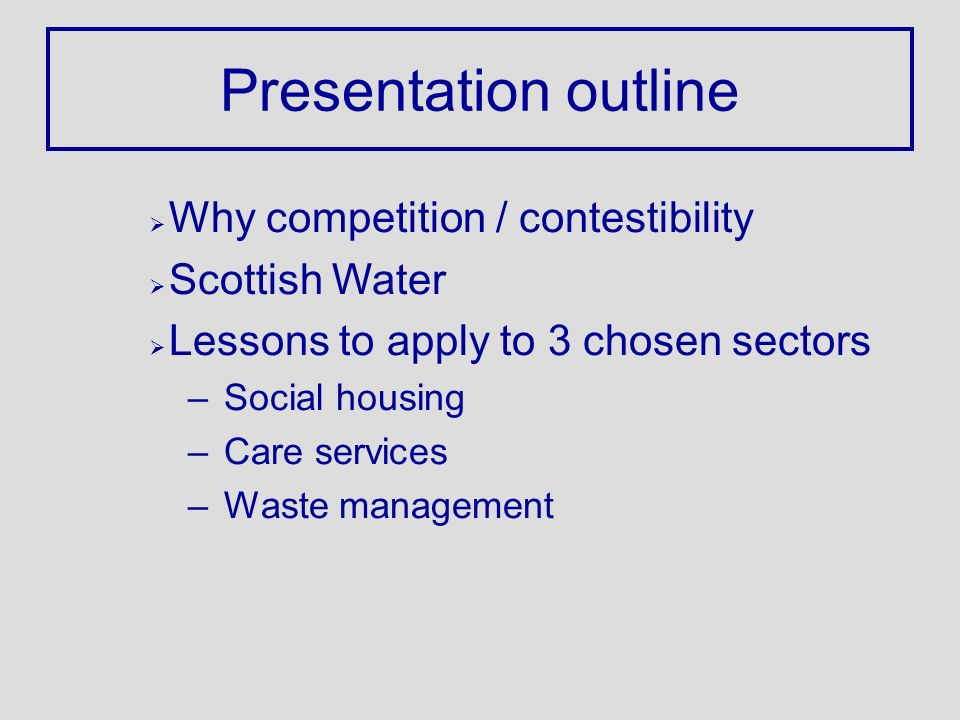 Presentation outline Ø Why competition / contestibility Ø Scottish Water Ø Lessons to apply to 3 chosen sectors –Social housing –Care services –Waste management