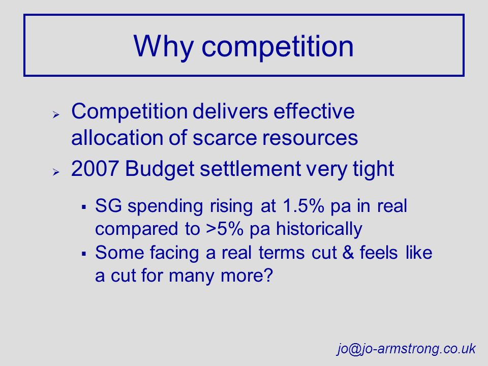 Why competition Ø Competition delivers effective allocation of scarce resources Ø 2007 Budget settlement very tight SG spending rising at 1.5% pa in real compared to >5% pa historically Some facing a real terms cut & feels like a cut for many more.
