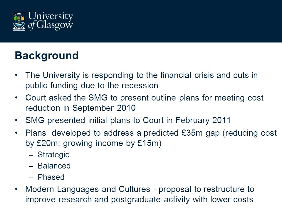 Background The University is responding to the financial crisis and cuts in public funding due to the recession Court asked the SMG to present outline plans for meeting cost reduction in September 2010 SMG presented initial plans to Court in February 2011 Plans developed to address a predicted £35m gap (reducing cost by £20m; growing income by £15m) –Strategic –Balanced –Phased Modern Languages and Cultures - proposal to restructure to improve research and postgraduate activity with lower costs
