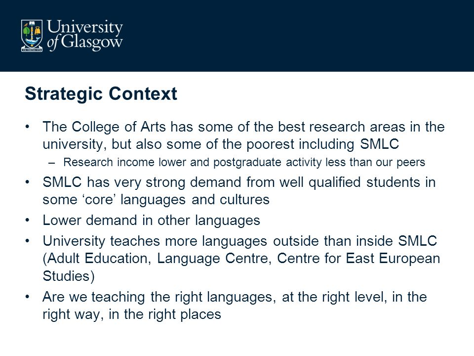 Strategic Context The College of Arts has some of the best research areas in the university, but also some of the poorest including SMLC –Research income lower and postgraduate activity less than our peers SMLC has very strong demand from well qualified students in some core languages and cultures Lower demand in other languages University teaches more languages outside than inside SMLC (Adult Education, Language Centre, Centre for East European Studies) Are we teaching the right languages, at the right level, in the right way, in the right places