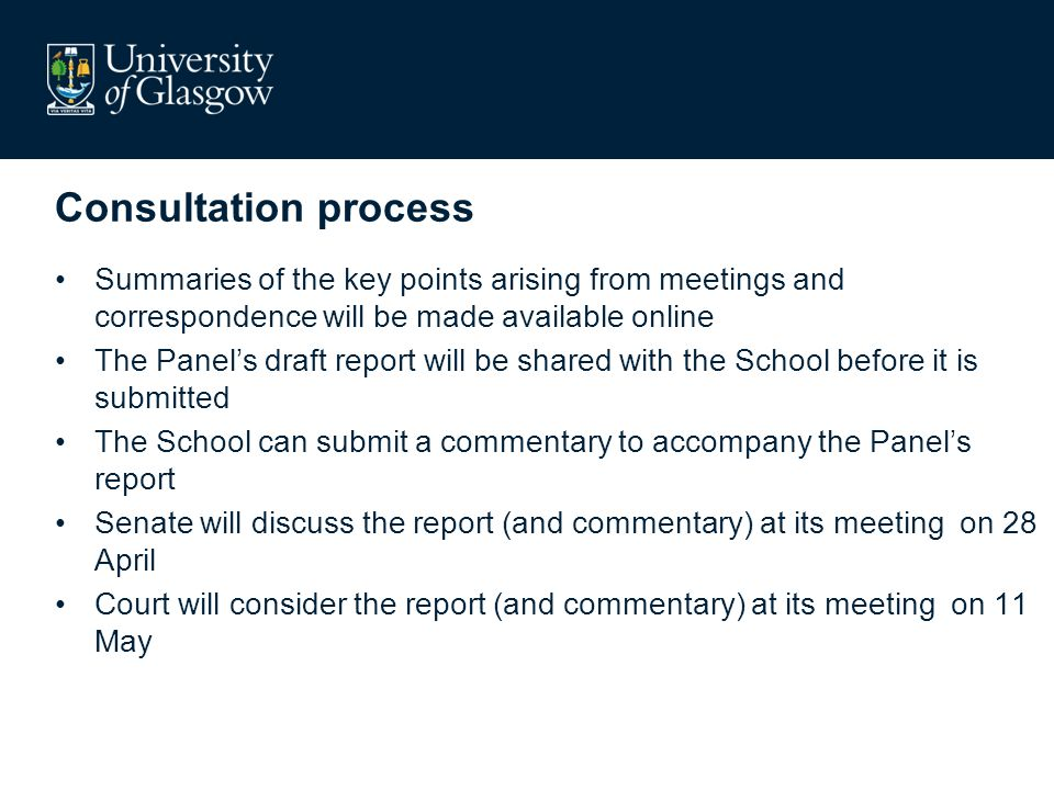 Summaries of the key points arising from meetings and correspondence will be made available online The Panels draft report will be shared with the School before it is submitted The School can submit a commentary to accompany the Panels report Senate will discuss the report (and commentary) at its meeting on 28 April Court will consider the report (and commentary) at its meeting on 11 May Consultation process