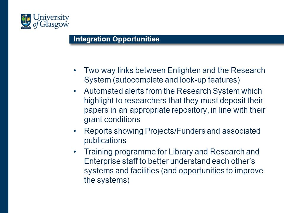 Integration Opportunities Two way links between Enlighten and the Research System (autocomplete and look-up features) Automated alerts from the Research System which highlight to researchers that they must deposit their papers in an appropriate repository, in line with their grant conditions Reports showing Projects/Funders and associated publications Training programme for Library and Research and Enterprise staff to better understand each others systems and facilities (and opportunities to improve the systems)