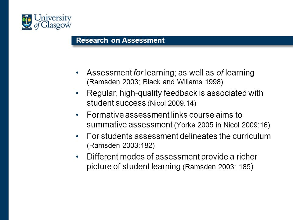 Research on Assessment Assessment for learning; as well as of learning (Ramsden 2003; Black and Wiliams 1998) Regular, high-quality feedback is associated with student success (Nicol 2009:14) Formative assessment links course aims to summative assessment (Yorke 2005 in Nicol 2009:16) For students assessment delineates the curriculum (Ramsden 2003:182) Different modes of assessment provide a richer picture of student learning (Ramsden 2003: 185 )