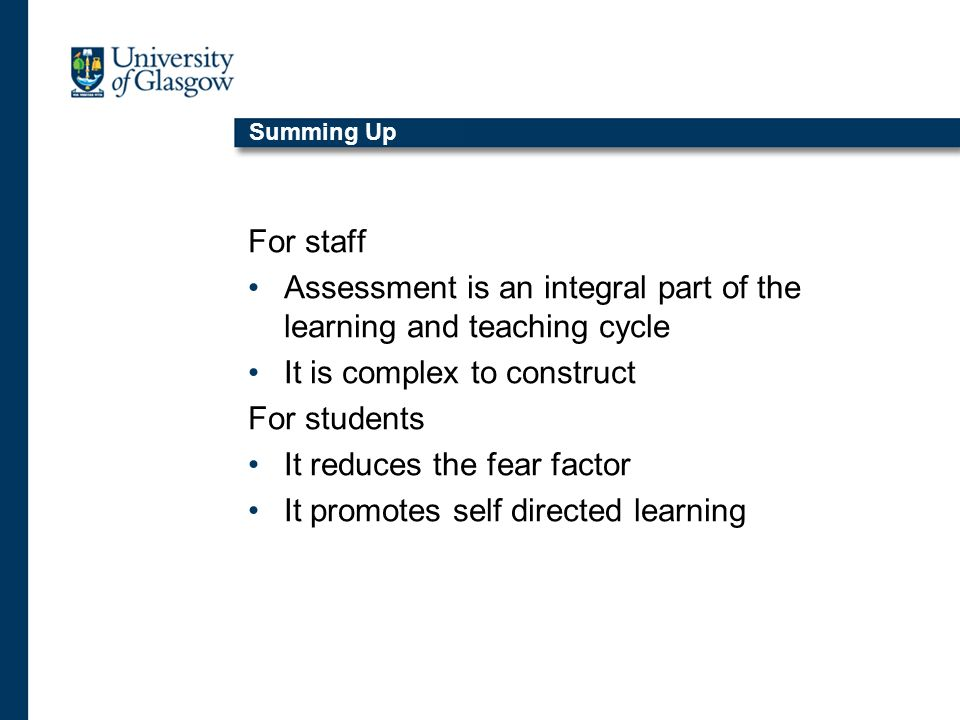Summing Up For staff Assessment is an integral part of the learning and teaching cycle It is complex to construct For students It reduces the fear fac