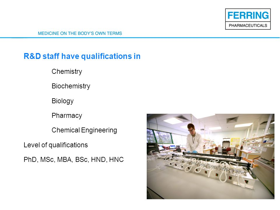 R&D staff have qualifications in Chemistry Biochemistry Biology Pharmacy Chemical Engineering Level of qualifications PhD, MSc, MBA, BSc, HND, HNC