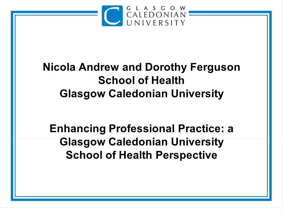 Nicola Andrew and Dorothy Ferguson School of Health Glasgow Caledonian University Enhancing Professional Practice: a Glasgow Caledonian University School of Health Perspective