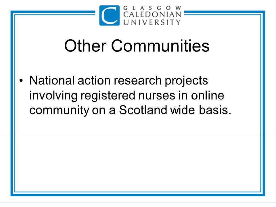 Other Communities National action research projects involving registered nurses in online community on a Scotland wide basis.