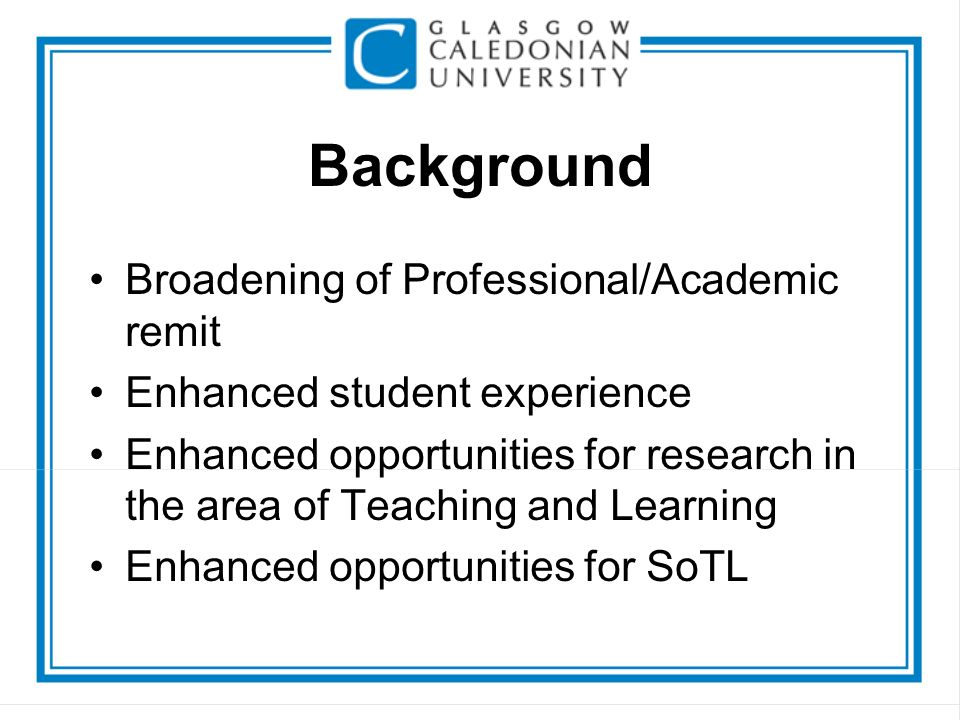 Background Broadening of Professional/Academic remit Enhanced student experience Enhanced opportunities for research in the area of Teaching and Learn