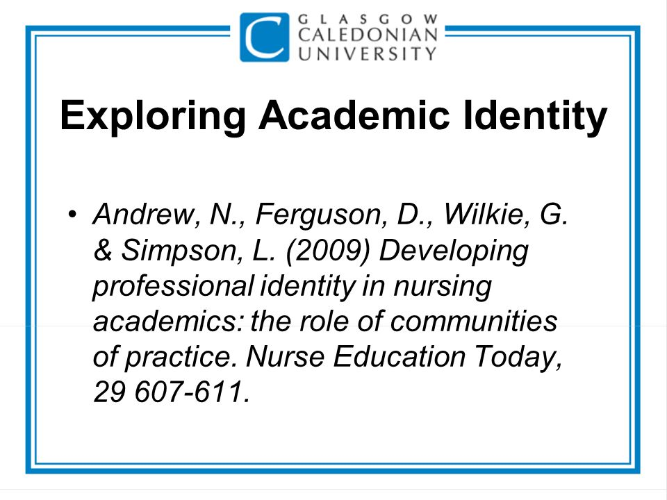 Exploring Academic Identity Andrew, N., Ferguson, D., Wilkie, G. & Simpson, L. (2009) Developing professional identity in nursing academics: the role