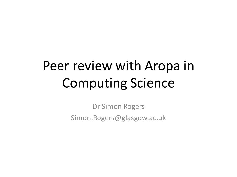 Peer review with Aropa in Computing Science Dr Simon Rogers Simon.Rogers@glasgow.ac.uk