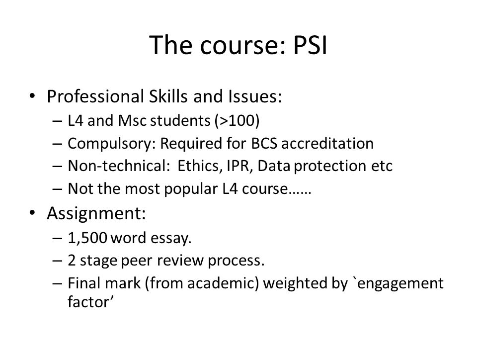 The course: PSI Professional Skills and Issues: – L4 and Msc students (>100) – Compulsory: Required for BCS accreditation – Non-technical: Ethics, IPR