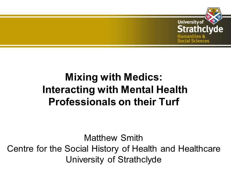Mixing with Medics: Interacting with Mental Health Professionals on their Turf Matthew Smith Centre for the Social History of Health and Healthcare University of Strathclyde