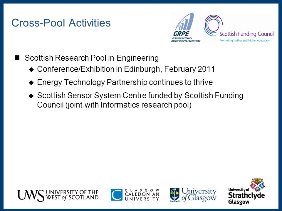 Scottish Research Pool in Engineering Conference/Exhibition in Edinburgh, February 2011 Energy Technology Partnership continues to thrive Scottish Sensor System Centre funded by Scottish Funding Council (joint with Informatics research pool) Cross-Pool Activities