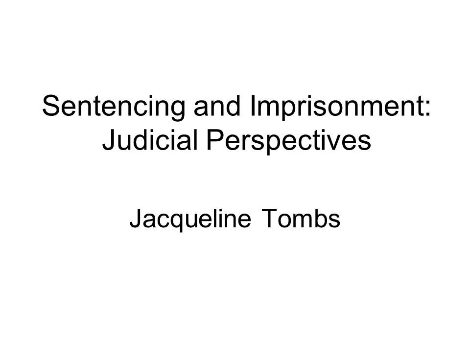 Sentencing and Imprisonment: Judicial Perspectives Jacqueline Tombs