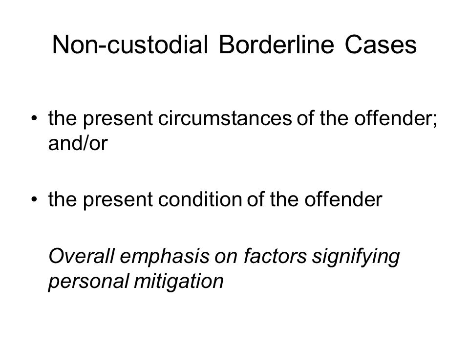 Non-custodial Borderline Cases the present circumstances of the offender; and/or the present condition of the offender Overall emphasis on factors signifying personal mitigation