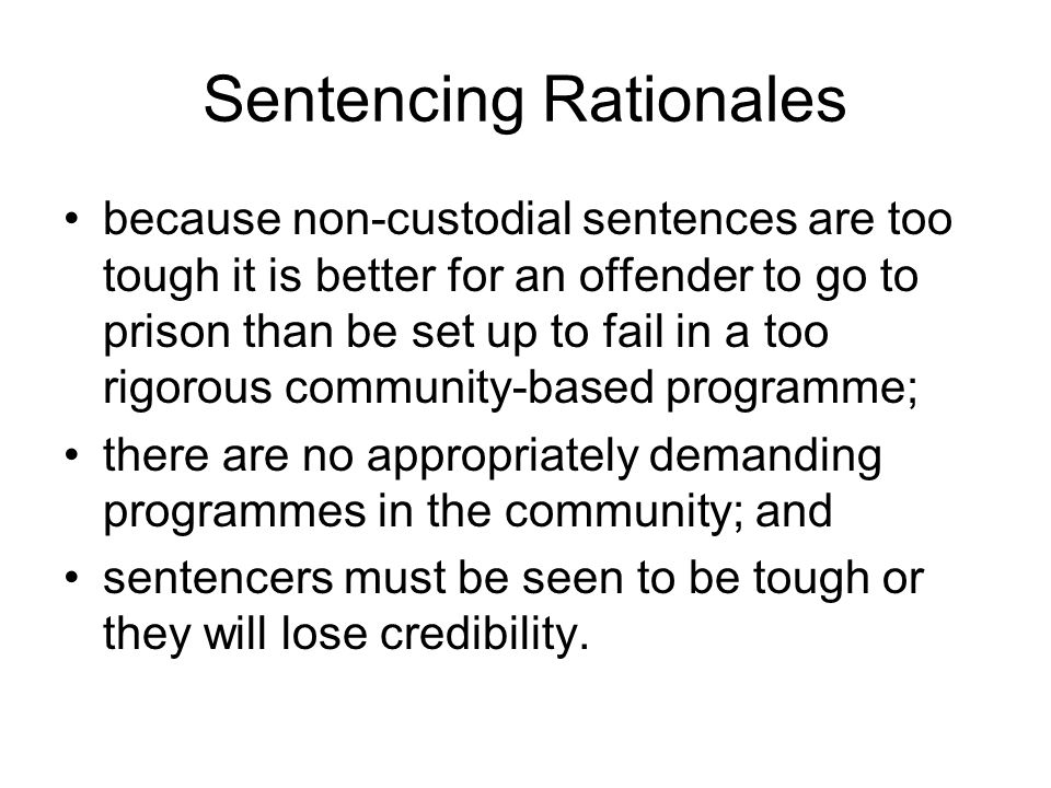 Sentencing Rationales because non-custodial sentences are too tough it is better for an offender to go to prison than be set up to fail in a too rigorous community-based programme; there are no appropriately demanding programmes in the community; and sentencers must be seen to be tough or they will lose credibility.
