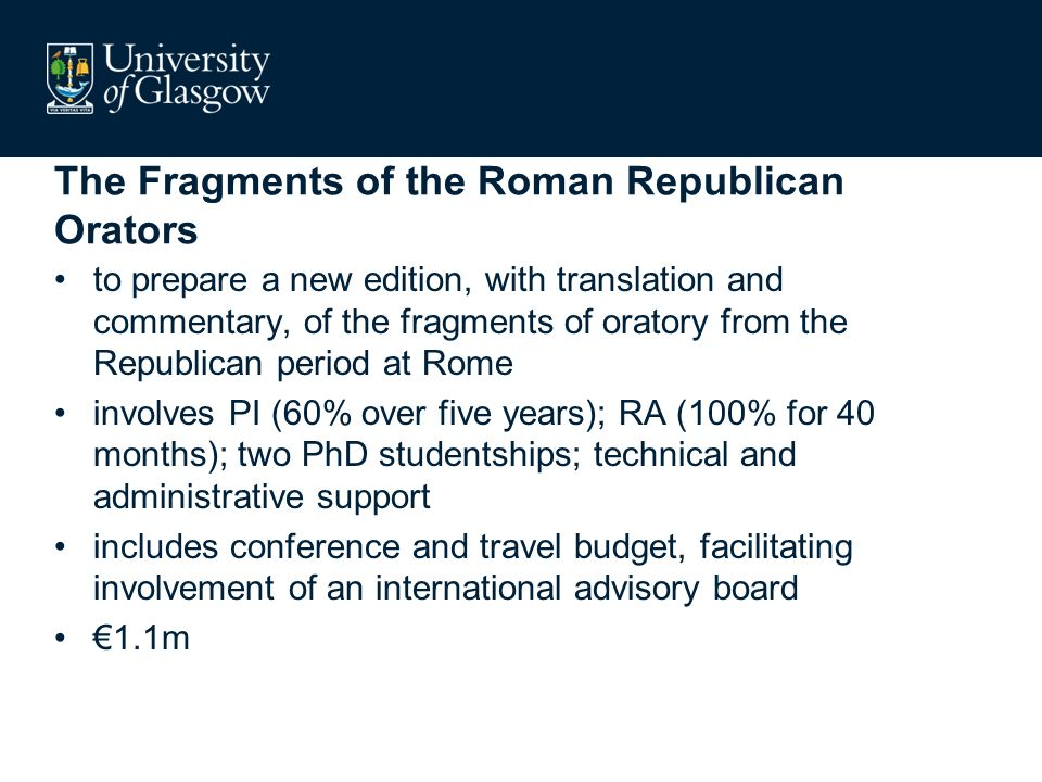 The Fragments of the Roman Republican Orators to prepare a new edition, with translation and commentary, of the fragments of oratory from the Republican period at Rome involves PI (60% over five years); RA (100% for 40 months); two PhD studentships; technical and administrative support includes conference and travel budget, facilitating involvement of an international advisory board 1.1m