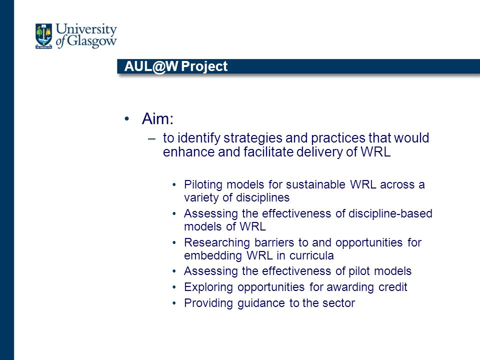 AUL@W Project Aim: –to identify strategies and practices that would enhance and facilitate delivery of WRL Piloting models for sustainable WRL across