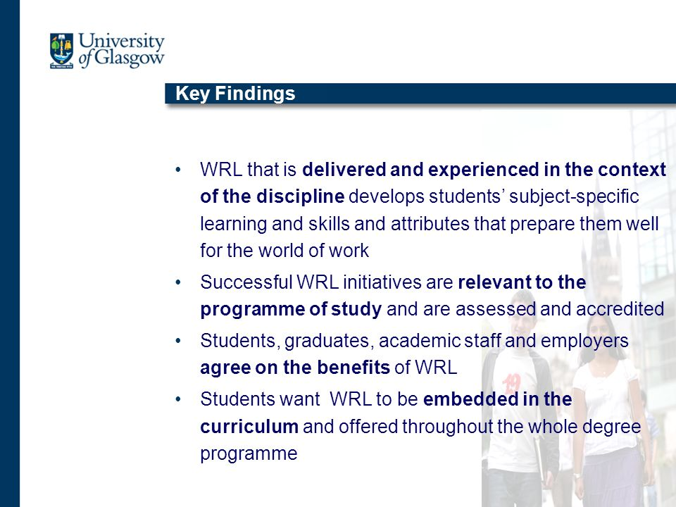 Key Findings WRL that is delivered and experienced in the context of the discipline develops students subject-specific learning and skills and attributes that prepare them well for the world of work Successful WRL initiatives are relevant to the programme of study and are assessed and accredited Students, graduates, academic staff and employers agree on the benefits of WRL Students want WRL to be embedded in the curriculum and offered throughout the whole degree programme